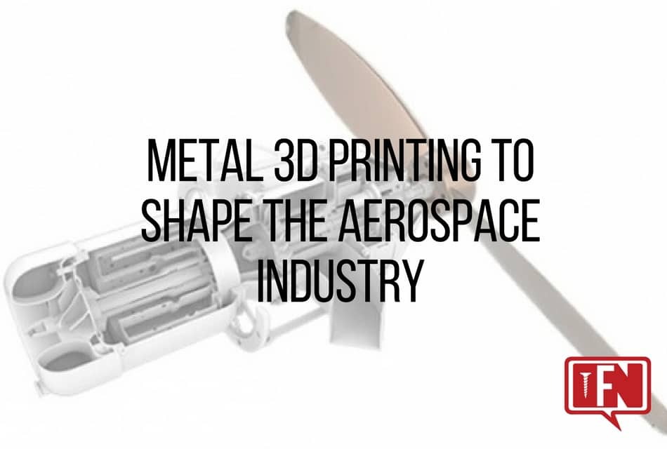 Metal 3D Printing to Shape the Aerospace Industry