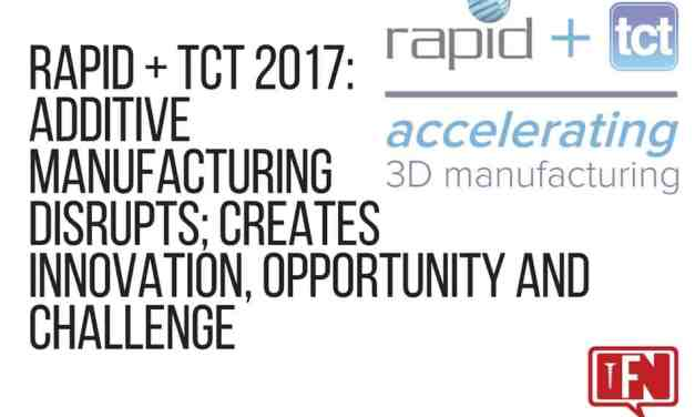 RAPID + TCT 2017: Additive Manufacturing Disrupts; Creates Innovation, Opportunity and Challenge