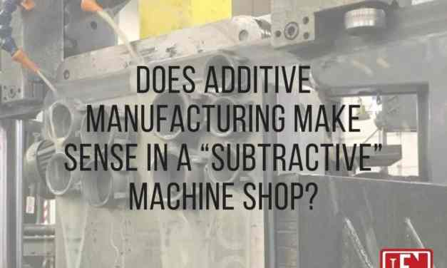 "Does Additive Manufacturing Make Sense in a ""Subtractive"" Machine Shop?"
