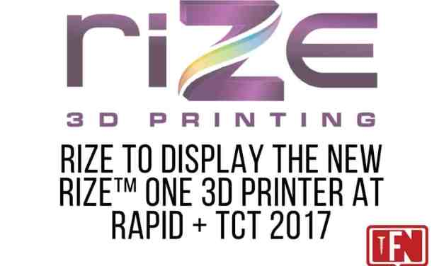 Rize to Display the New Rize™ One 3D Printer at RAPID + TCT 2017