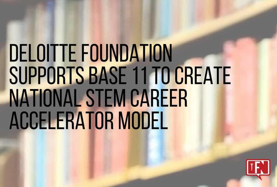 Deloitte Foundation Supports Base 11 to Create National STEM Career Accelerator Model