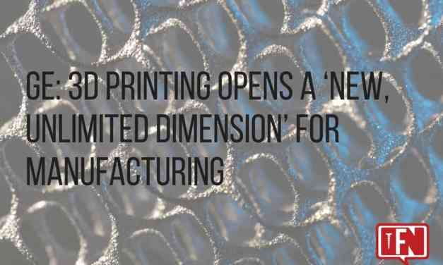 GE: 3D Printing Opens A 'New, Unlimited Dimension' For Manufacturing
