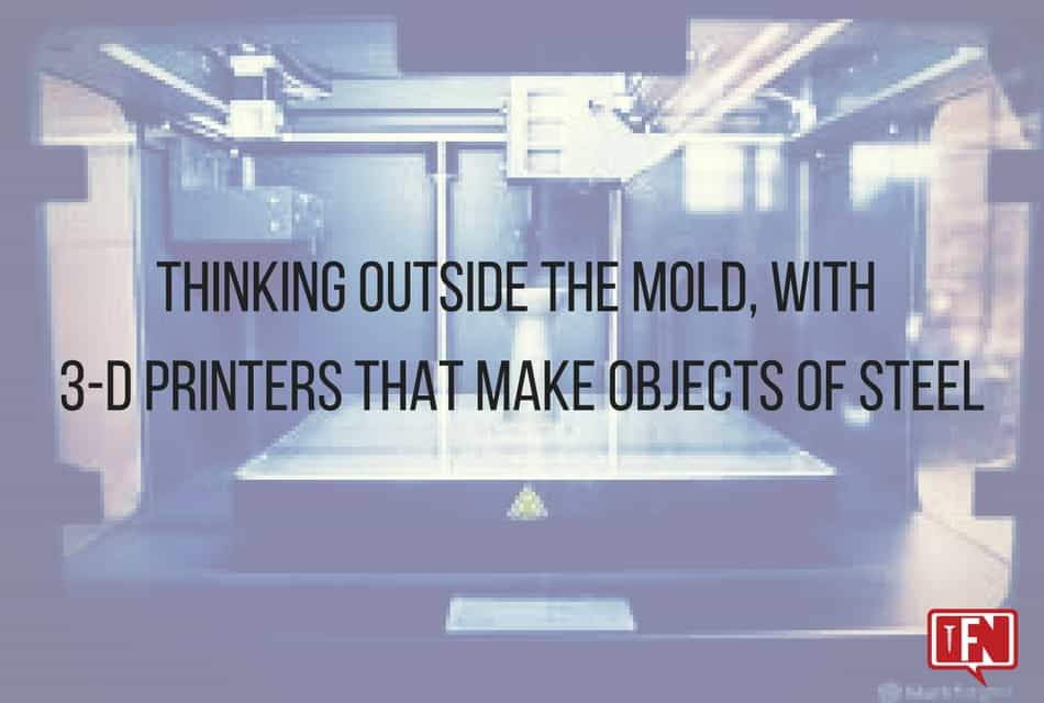 Thinking outside the mold, with 3D printers that make objects of steel