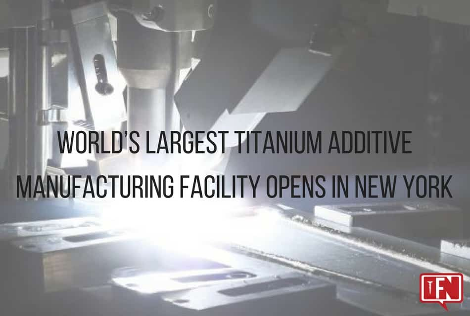 World's Largest Titanium Additive Manufacturing Facility Opens in New York