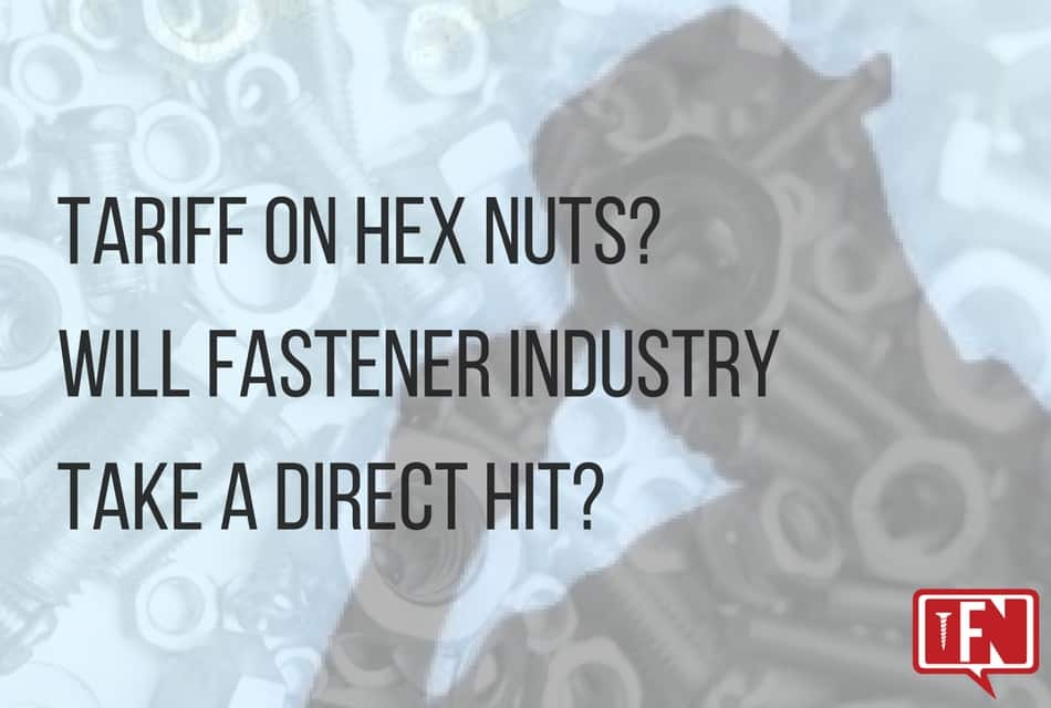 Tariff on Hex Nuts? Will Fastener Industry Take a Direct Hit?