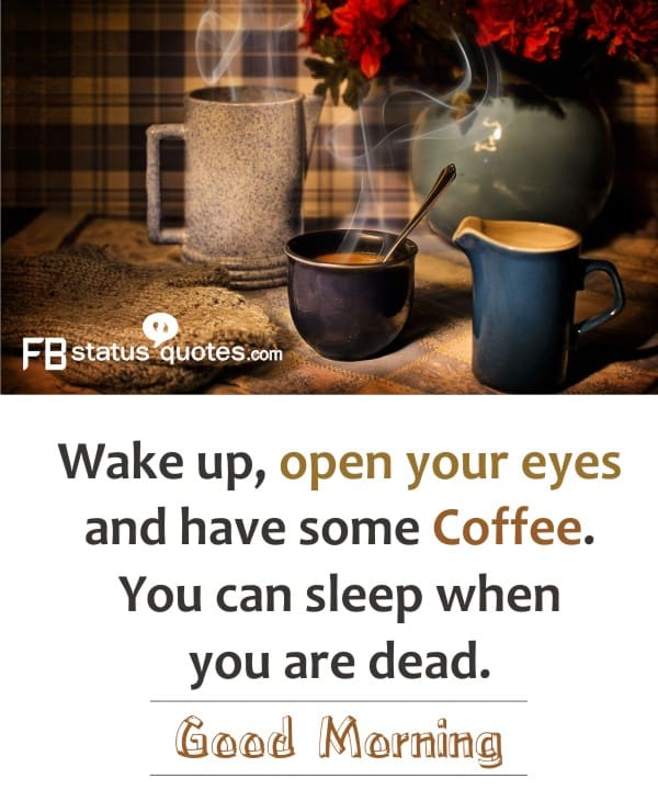 Wake up open your eyes and have some coffee