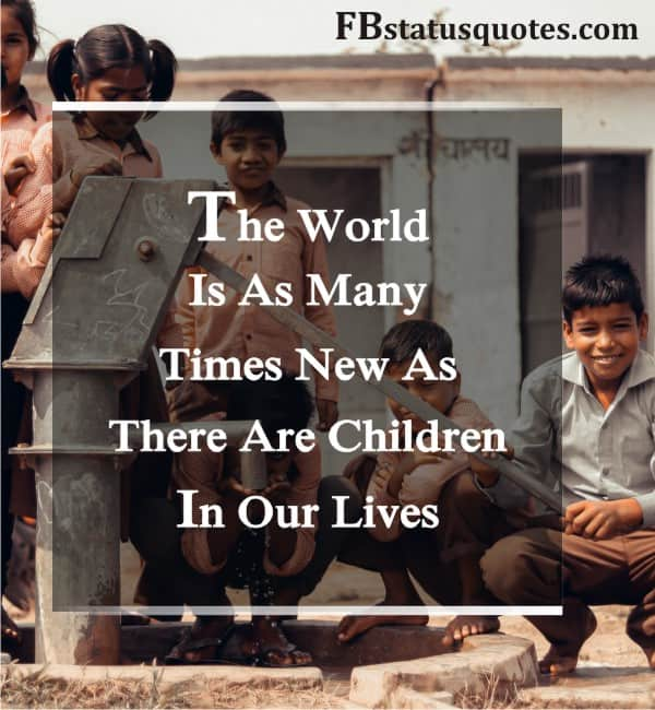 The World Is As Many Times New As There Are Children In Our Lives.