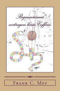 frank_c_mey_regenwuermer_vertragen_kein_coffein_leseproben