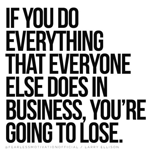 Larry Ellison Quotes If you do everything that everyone else does in business, you're going to lose. If you do everything that everyone else does in business, you're going to lose.