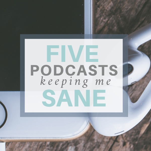 5 Podcasts Keeping Me Sane