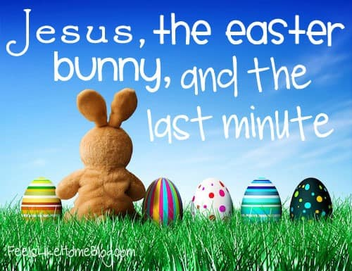 Jesus, The Easter Bunny, and the Last Minute