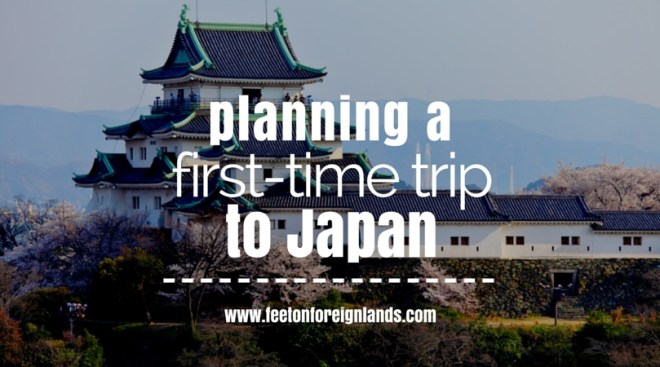 Planning a first-time trip to Japan: www.feetonforeignlands.com
