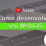 Série: Como desenvolver seu WebGIS