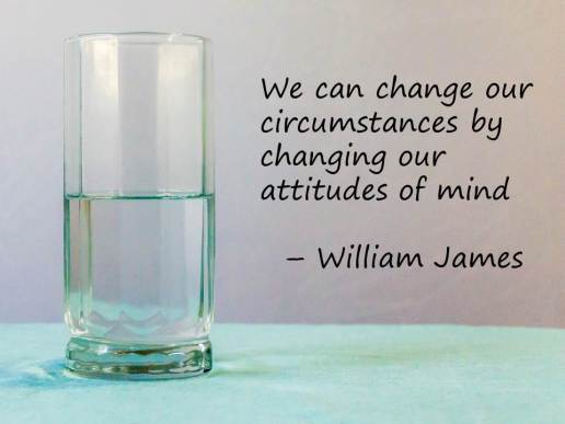 We can change our circumstances by changing our attitudes of mind - William James