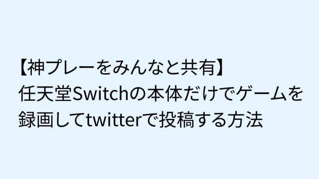 【神プレーをみんなと共有】任天堂Switchの本体だけでゲーム画面を録画してtwitterで投稿する方法