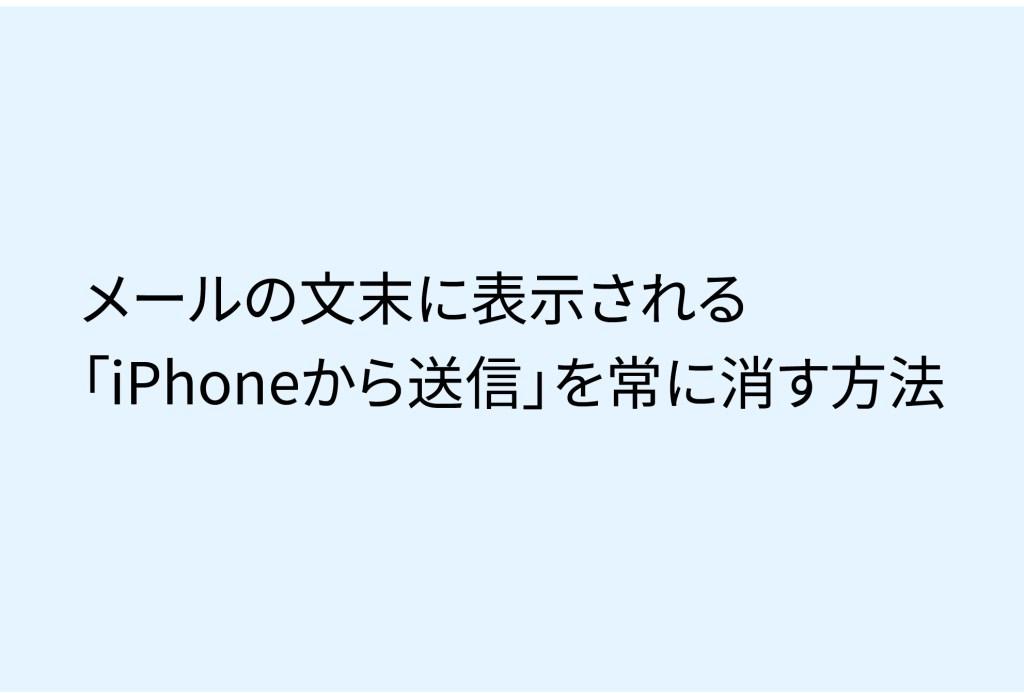 【うざいよね!】メールの文末に表示される「iPhoneから送信」を常に消す方法