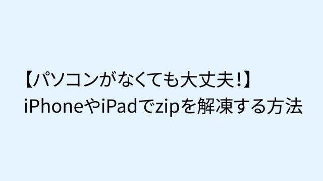 【パソコンなしでも大丈夫!】iPhoneやiPadでzipを解凍する方法