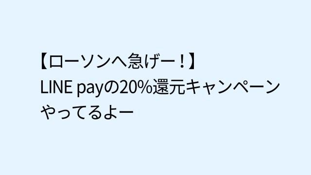 【3/14まで、ローソンへ急げー!】LINE payの20%還元キャンペーンやってるよー
