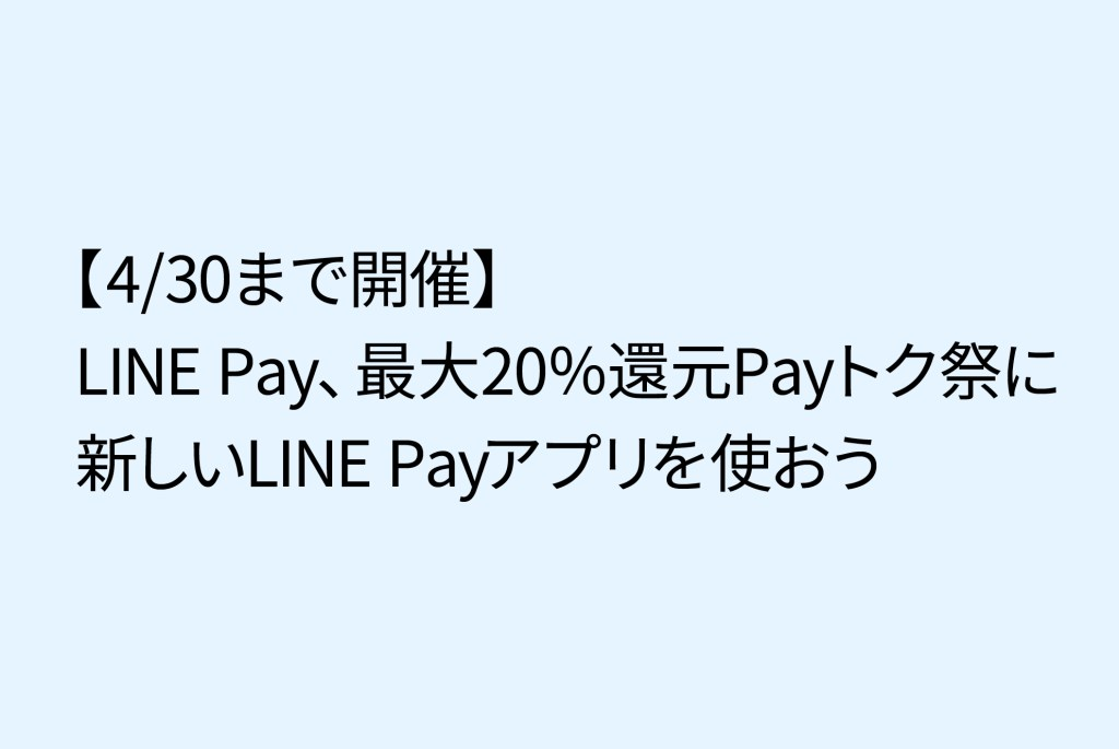 LINE Pay、最大20%還元Payトク祭にLINE Payアプリを使おう(iPhone・Android)