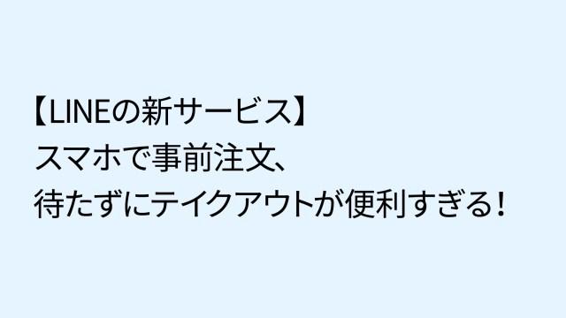 【LINEの新サービス】スマホで事前注文、待たずにテイクアウトが便利すぎる!