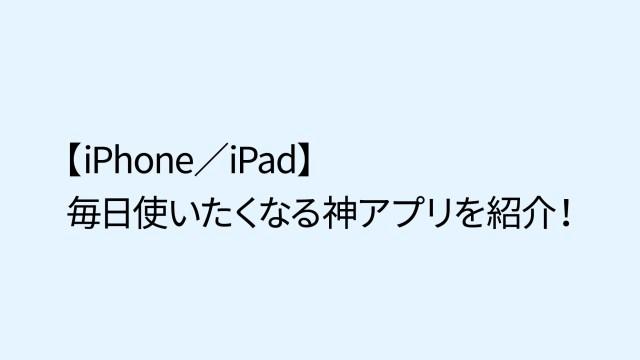 【iPhone/iPad】毎日使っている神アプリを紹介します