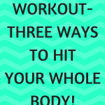 Full Body Workout- Three Ways to Hit Your Whole Body!