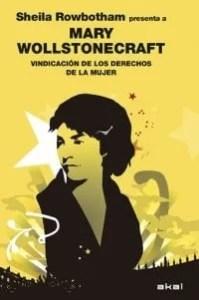 """""""Vindicación de los derechos de la mujer"""" es la obra maestra de Mary Wollstonecraft. La editorial Akal ha publicado este libro comentado por Sheila Rowbotham, profesora de Género e Historia del Trabajo en la Universidad de Manchester.(Inglaterra)."""