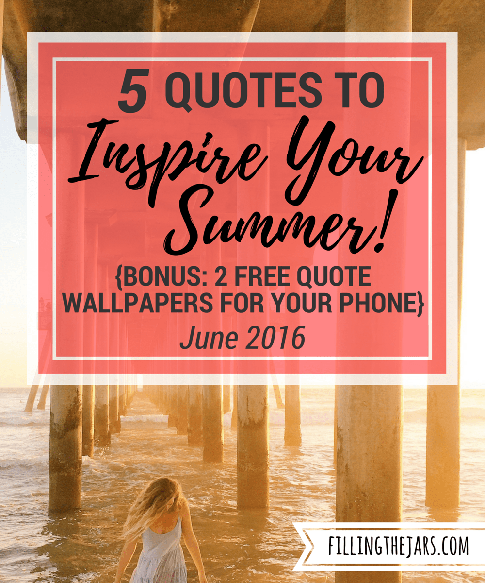5 Quotes To Inspire Your Summer   June 2016 | Www.fillingthejars.com |