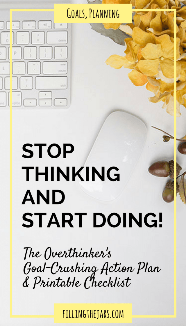 Stop Thinking and Start Doing: A Goal Setting Starter Plan | {+ FREE checklist} Do you feel overwhelmed by everything you THINK you should be doing? Check out this simple goal setting starter plan -- stop thinking, get organized, and start DOING today! | www.fillingthejars.com