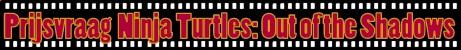 Prijsvraag Ninja Turtles: Out of the Shadows