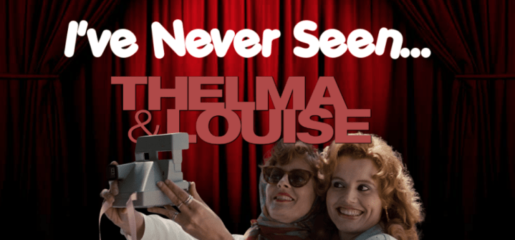 I've Never Seen… Thelma & Louise