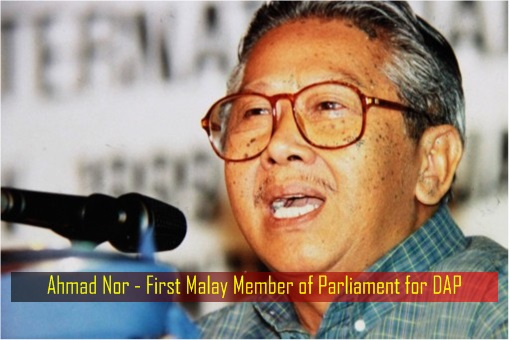Ahmad Nor - First Malay Member of Parliament for DAP