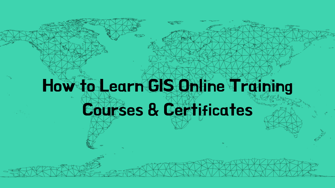 How to learn GIS Online Training Courses & Certificates