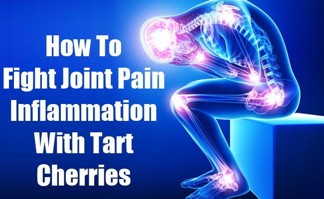 Fight Joint Pain Inflammation With Tart Cherries