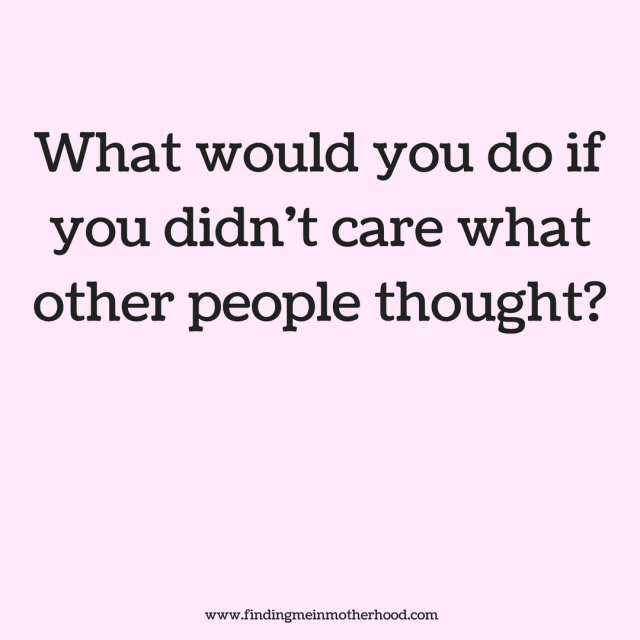 what would you do if you didn t care what other people thought