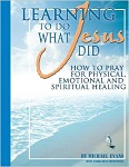 Learning To Do What Jesus Did: How to Pray for Physical, Emotional and Spiritual Healing