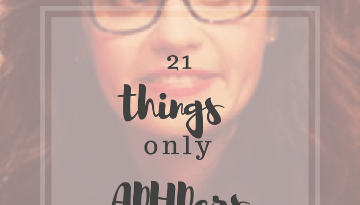21 Things Only ADHDers Understand