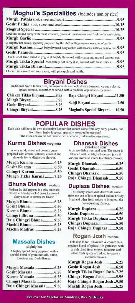 Moghul specialities, Biryani Dishes, Kurma, Dhansak, Bhuna, Dupiaza, Massala and Rogan Josh