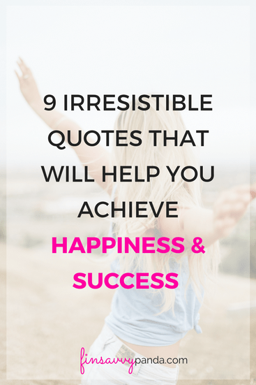 9 Irresistible Quotes That Will Help You Achieve Happiness And