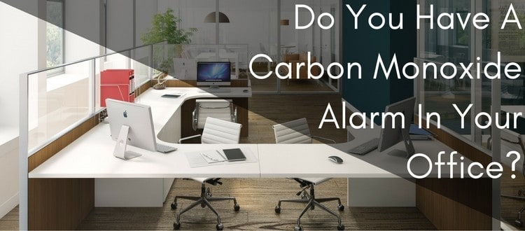 Do You Have A Carbon Monoxide Alarm In Your Office?