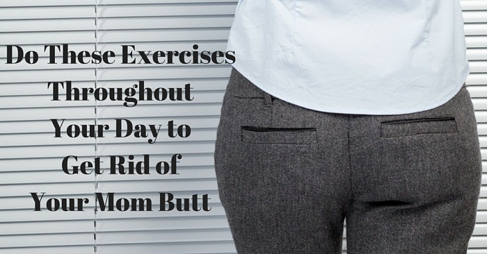 Exercises Throughout Your Day to Get Rid of Your Mom Butt