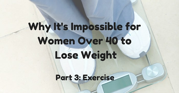 Why It's Impossible for Women Over 40 to Lose Weight: Part 3 Exercise