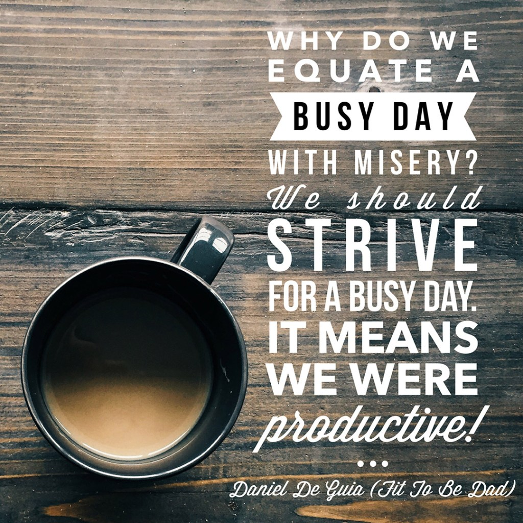 Why do we equate a busy day with misery? We should strive for a busy day. It means we were productive! - Daniel De Guia (Fit To Be Dad)