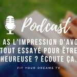 Tu as l'impression d'avoir tout essayé pour être heureuse ? Écoute ça. Podcast #1