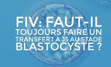 FIV : Faut il toujours faire un transfert à J5 au stade Blastocyste ?
