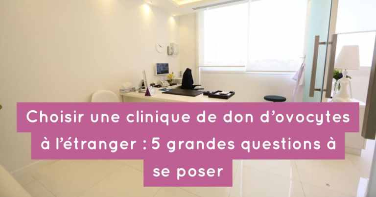 Choisir une clinique de don d'ovocytes à l'étranger : les 5 grandes questions à se poser