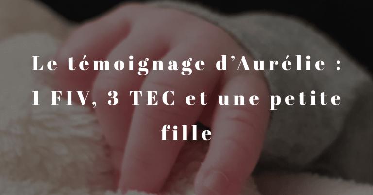 Le témoignage d'Aurélie : 1 FIV, 3 TEC et une petite fille