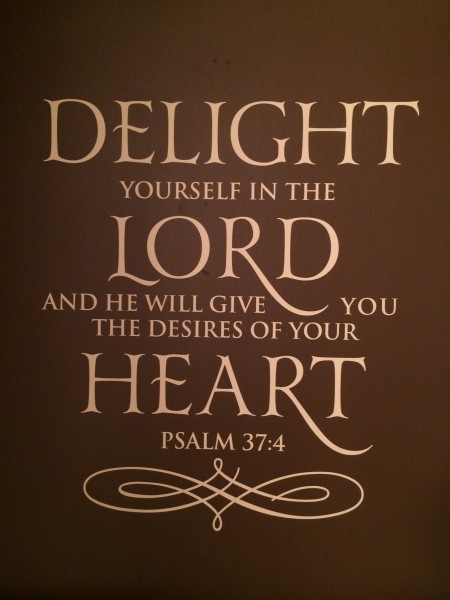 "Psalm 37:4 - ""Delight yourself in the Lord and He will give you the desires of your heart."""