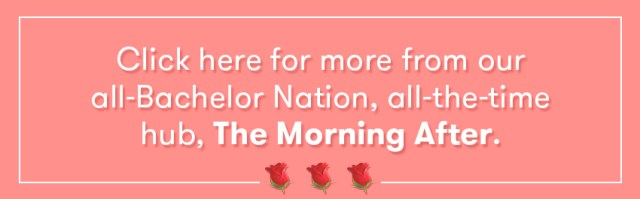Click here for more from our all-Bachelor Nation, all-the-time hub, The Morning After