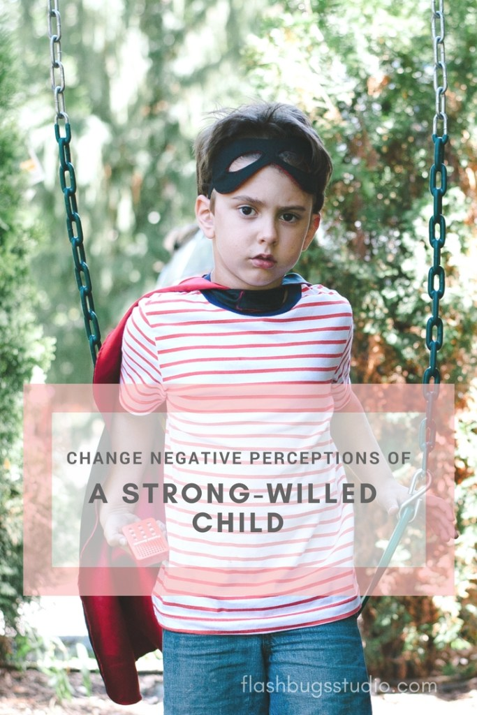 How To Change Negative Perceptions of A Strong Willed Child